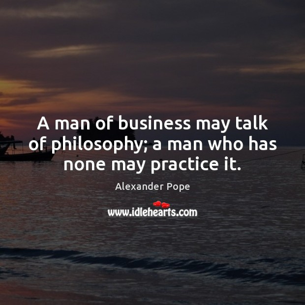 A man of business may talk of philosophy; a man who has none may practice it. Alexander Pope Picture Quote