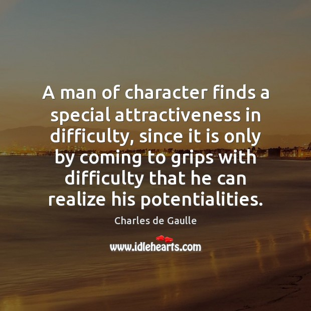 Image, A man of character finds a special attractiveness in difficulty, since it