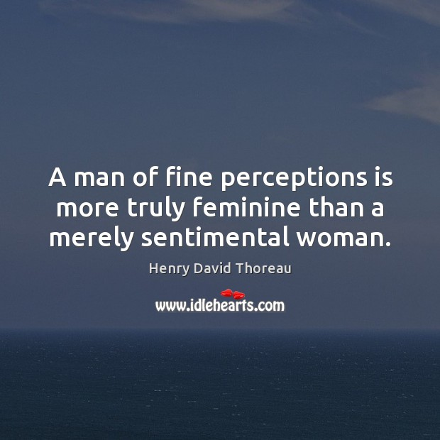 Image, A man of fine perceptions is more truly feminine than a merely sentimental woman.