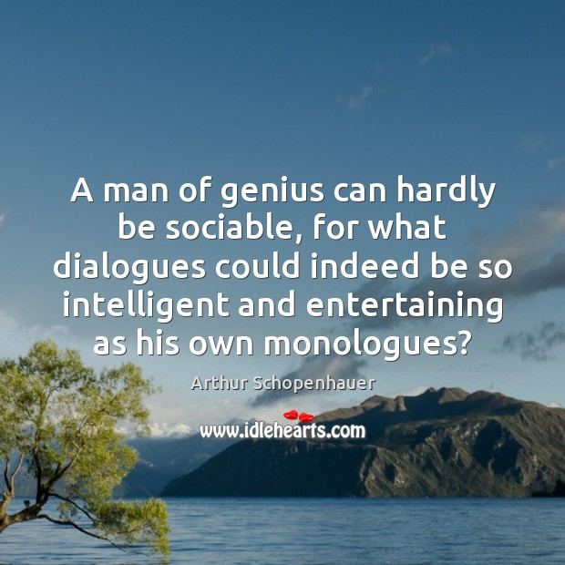 A man of genius can hardly be sociable, for what dialogues could Image