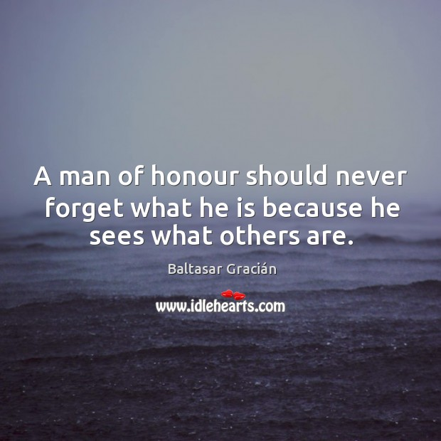 A man of honour should never forget what he is because he sees what others are. Image