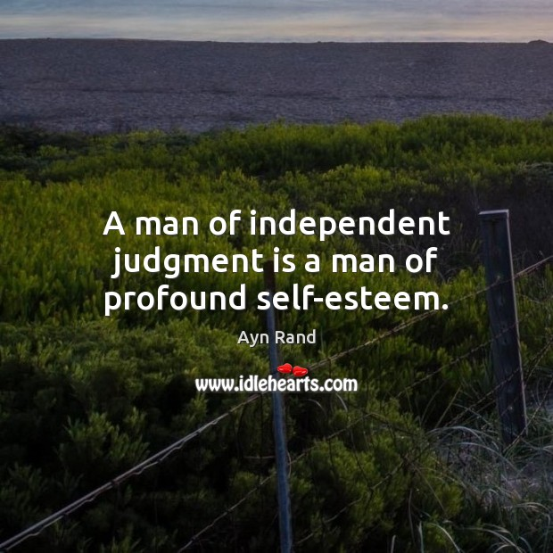 Image, A man of independent judgment is a man of profound self-esteem.