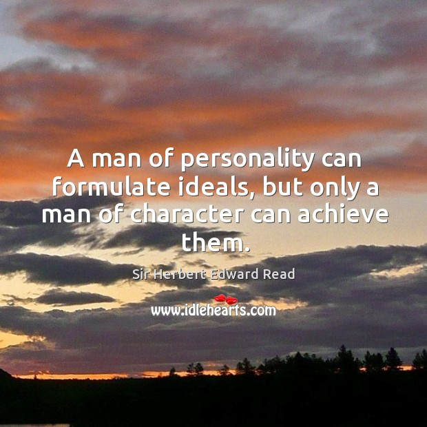 A man of personality can formulate ideals, but only a man of character can achieve them. Sir Herbert Edward Read Picture Quote