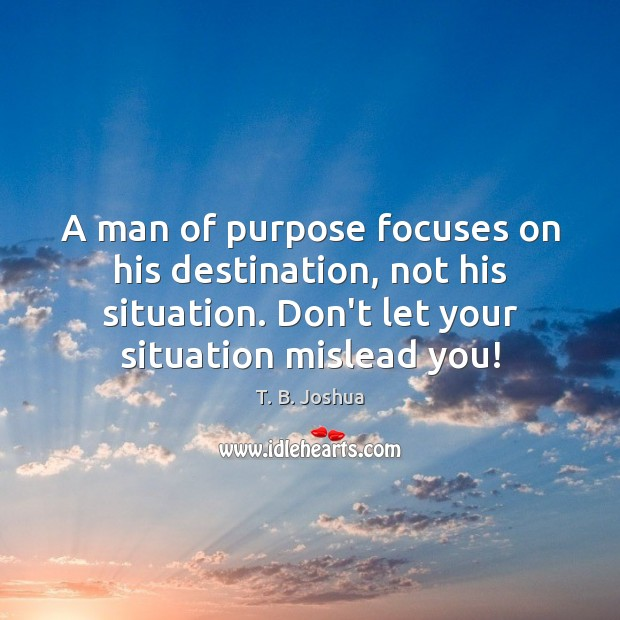 A man of purpose focuses on his destination, not his situation. Don't T. B. Joshua Picture Quote