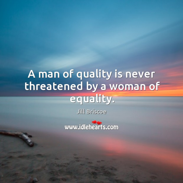 A man of quality is never threatened by a woman of equality. Image