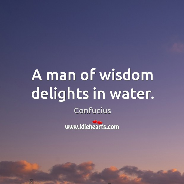 A man of wisdom delights in water. Image