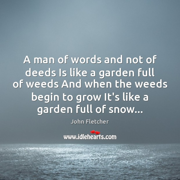 A man of words and not of deeds Is like a garden John Fletcher Picture Quote