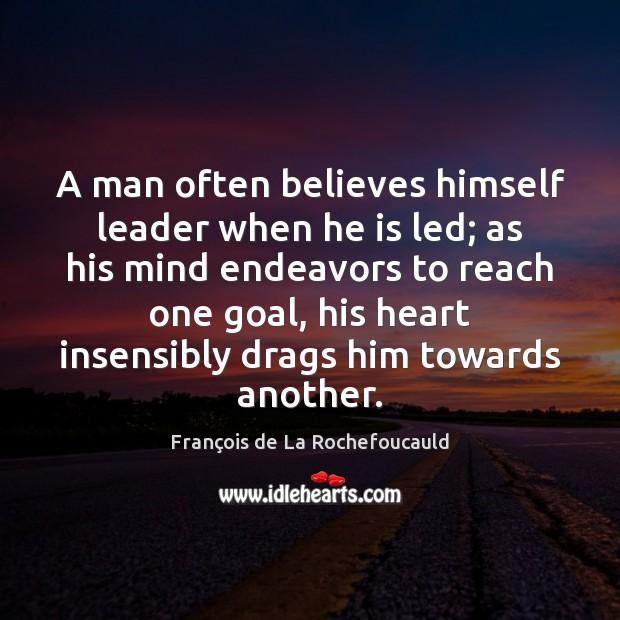 A man often believes himself leader when he is led; as his François de La Rochefoucauld Picture Quote