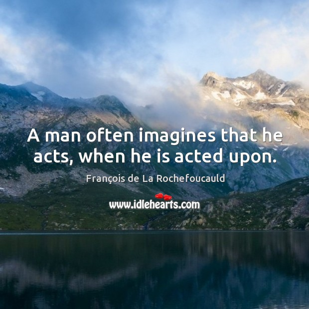 Image, A man often imagines that he acts, when he is acted upon.