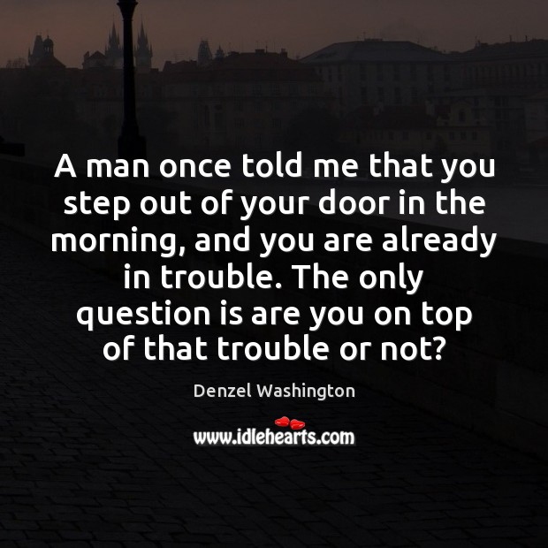 A man once told me that you step out of your door Denzel Washington Picture Quote