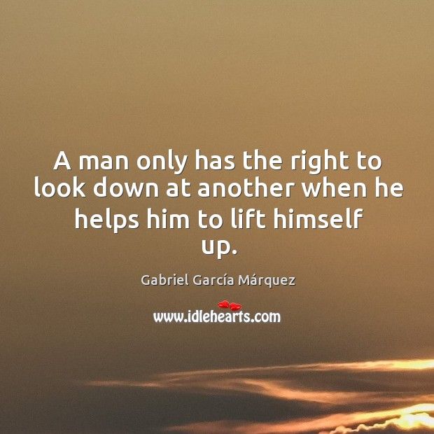 A man only has the right to look down at another when he helps him to lift himself up. Image