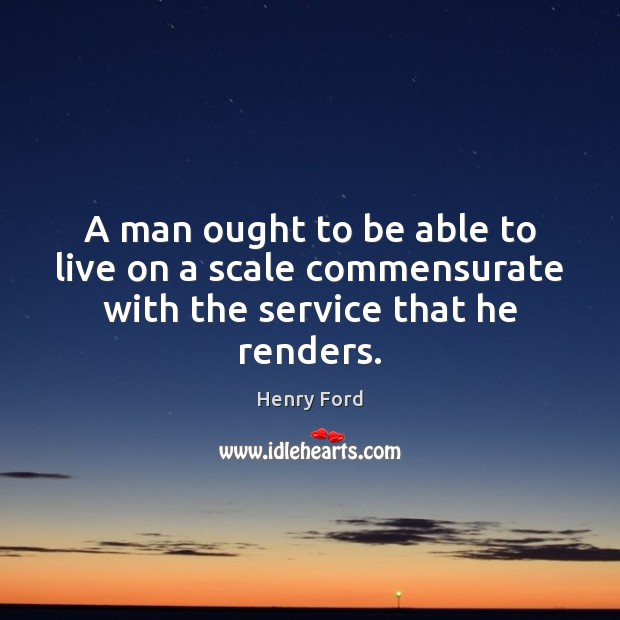 A man ought to be able to live on a scale commensurate with the service that he renders. Image