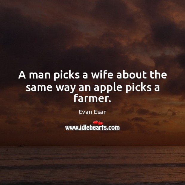 A man picks a wife about the same way an apple picks a farmer. Evan Esar Picture Quote