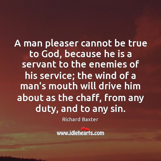 A man pleaser cannot be true to God, because he is a Richard Baxter Picture Quote