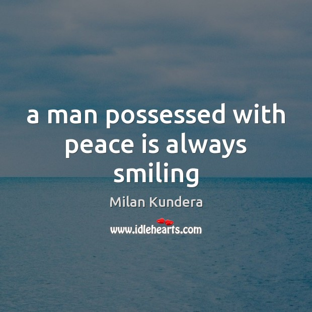 A man possessed with peace is always smiling Milan Kundera Picture Quote