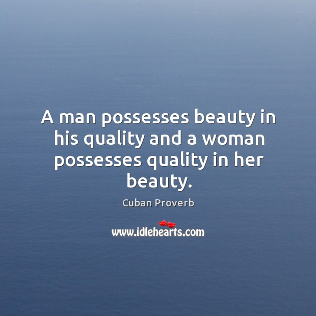 A man possesses beauty in his quality and a woman possesses quality in her beauty. Cuban Proverbs Image