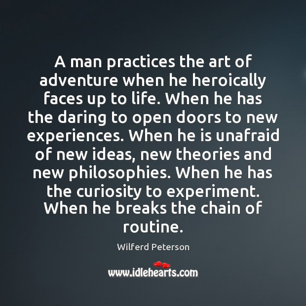 A man practices the art of adventure when he heroically faces up Wilferd Peterson Picture Quote
