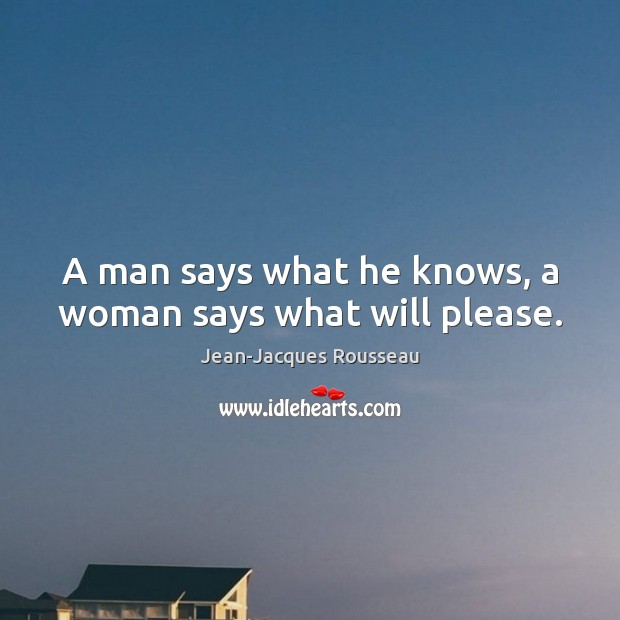 A man says what he knows, a woman says what will please. Jean-Jacques Rousseau Picture Quote