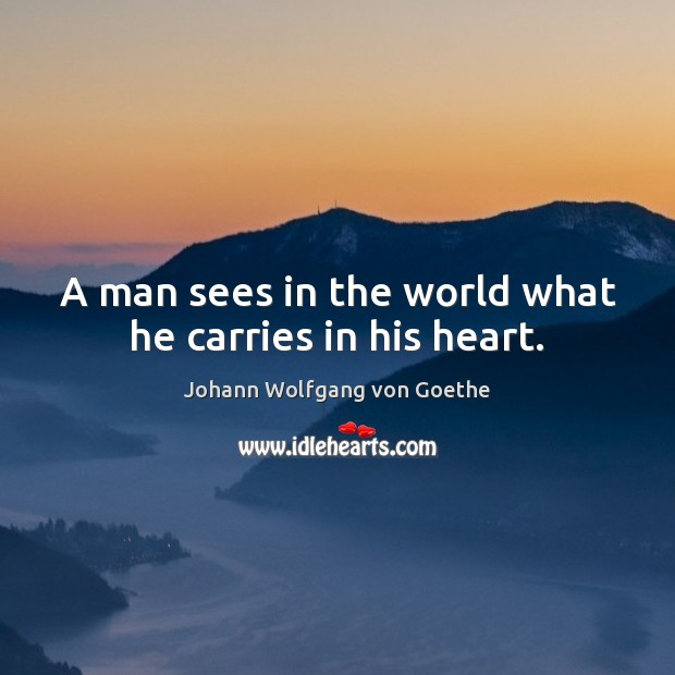 A man sees in the world what he carries in his heart. Image