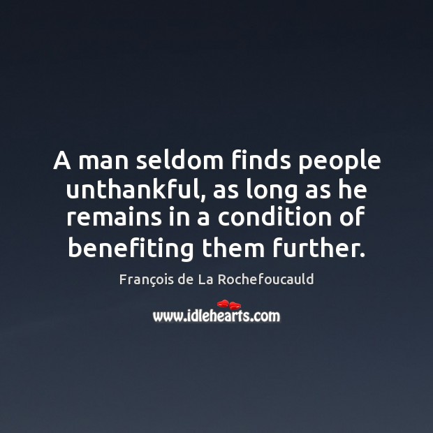 A man seldom finds people unthankful, as long as he remains in Image