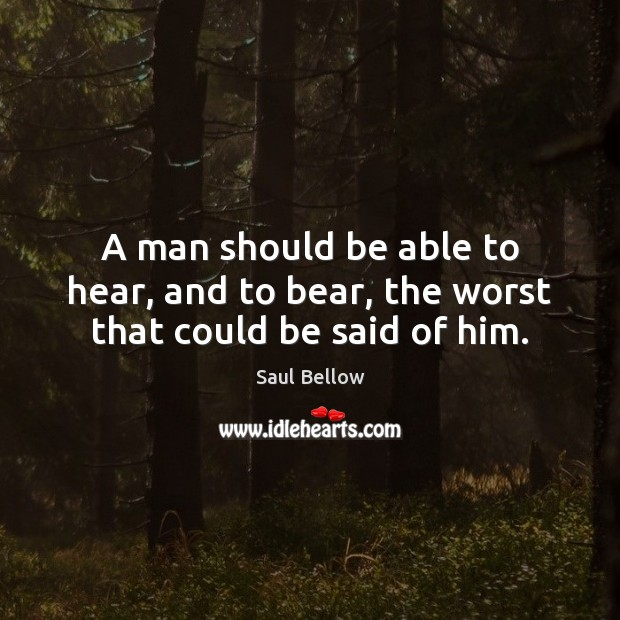 A man should be able to hear, and to bear, the worst that could be said of him. Saul Bellow Picture Quote