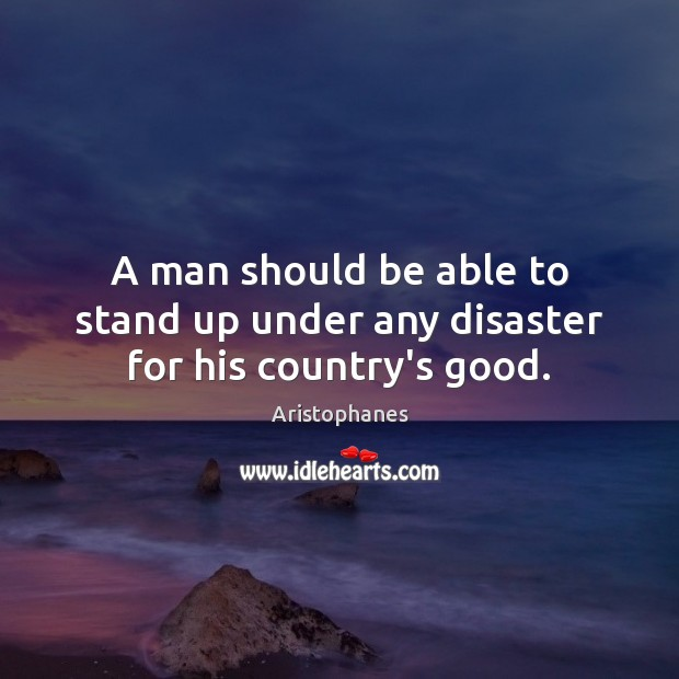 Image, A man should be able to stand up under any disaster for his country's good.