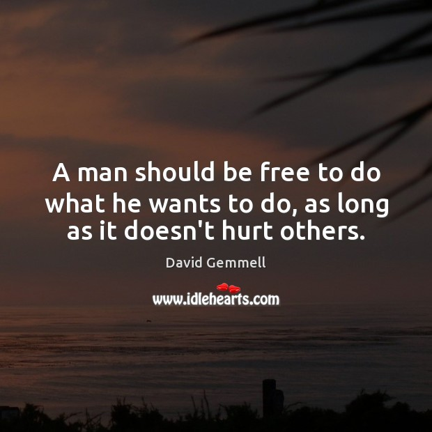 A man should be free to do what he wants to do, as long as it doesn't hurt others. David Gemmell Picture Quote