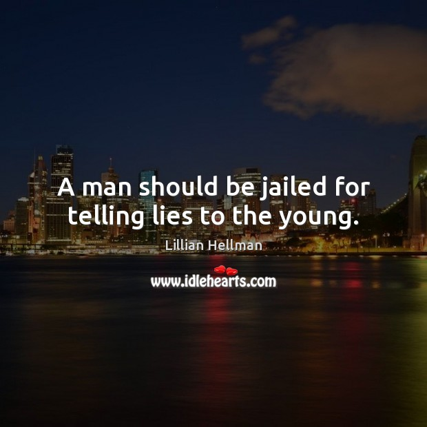 A man should be jailed for telling lies to the young. Lillian Hellman Picture Quote