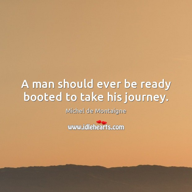 A man should ever be ready booted to take his journey. Michel de Montaigne Picture Quote