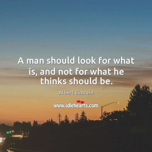 A man should look for what is, and not for what he thinks should be. Image