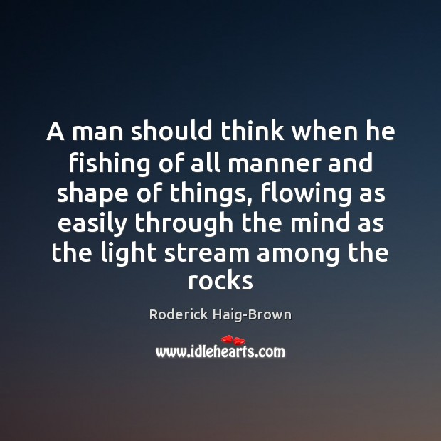 A man should think when he fishing of all manner and shape Roderick Haig-Brown Picture Quote