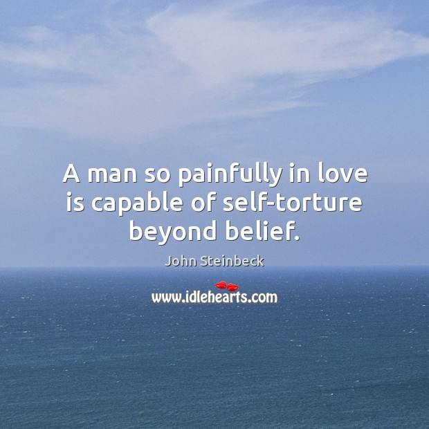 A man so painfully in love is capable of self-torture beyond belief. John Steinbeck Picture Quote