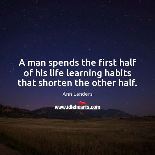 Image, A man spends the first half of his life learning habits that shorten the other half.