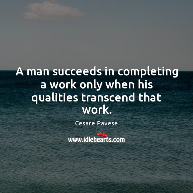 A man succeeds in completing a work only when his qualities transcend that work. Cesare Pavese Picture Quote