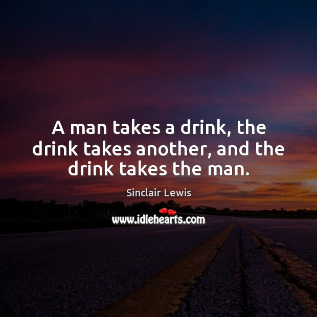 A man takes a drink, the drink takes another, and the drink takes the man. Sinclair Lewis Picture Quote