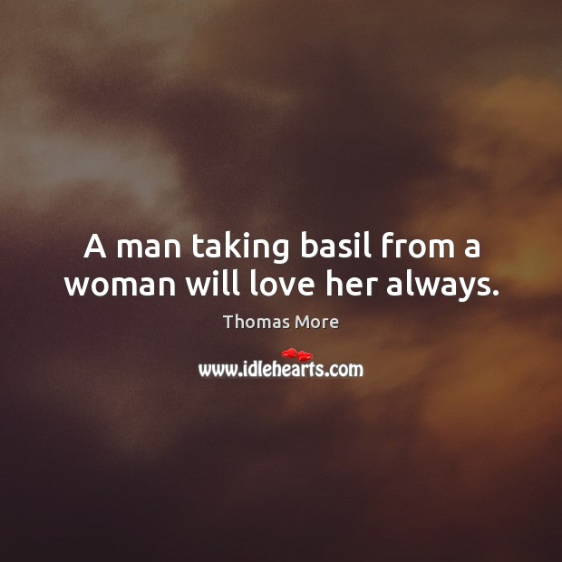 A man taking basil from a woman will love her always. Thomas More Picture Quote