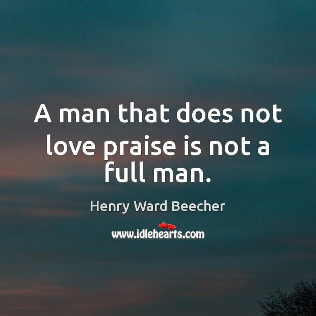 A man that does not love praise is not a full man. Praise Quotes Image