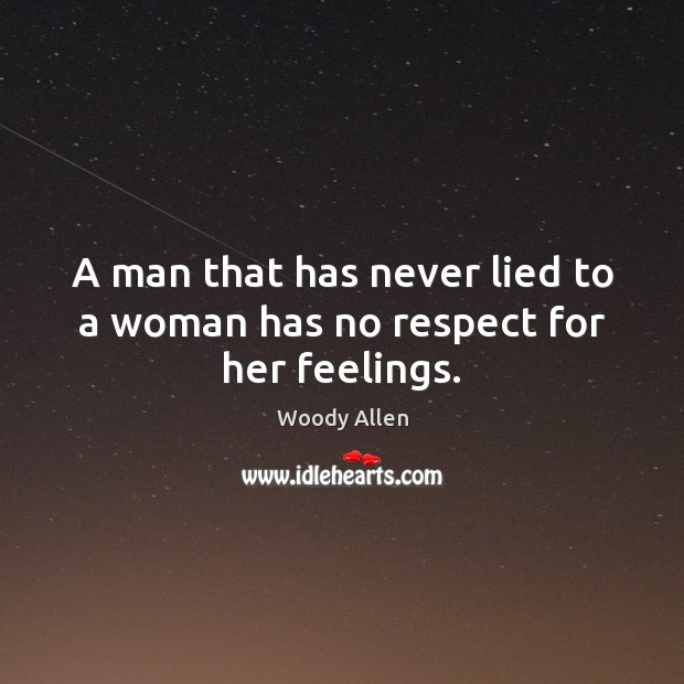 Image, A man that has never lied to a woman has no respect for her feelings.