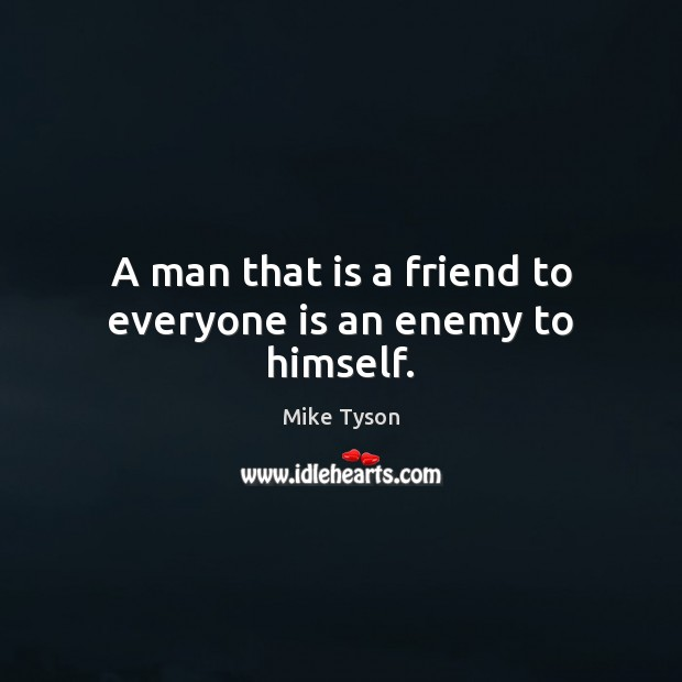 A man that is a friend to everyone is an enemy to himself. Mike Tyson Picture Quote