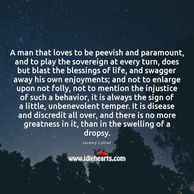 A man that loves to be peevish and paramount, and to play Behavior Quotes Image