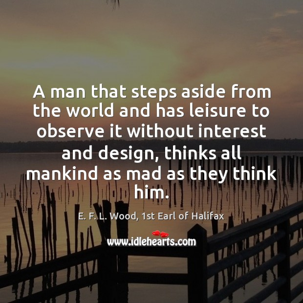A man that steps aside from the world and has leisure to E. F. L. Wood, 1st Earl of Halifax Picture Quote