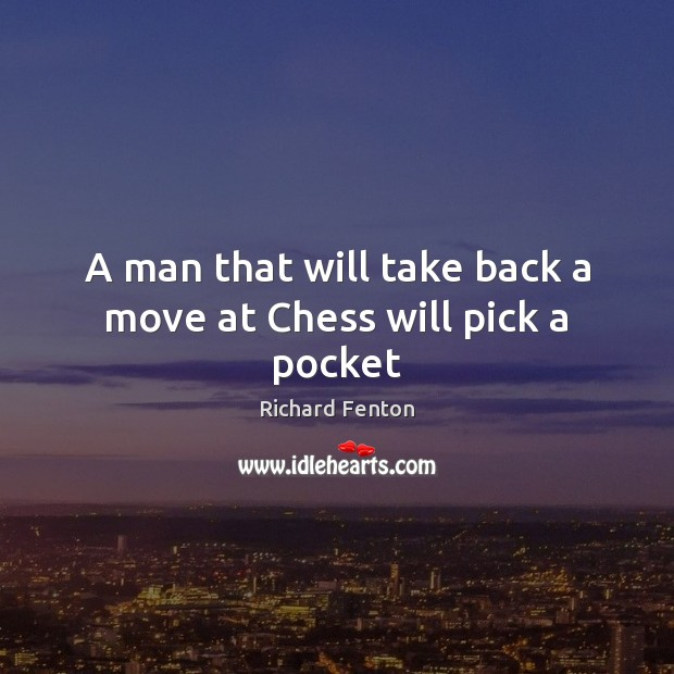 A man that will take back a move at Chess will pick a pocket Image
