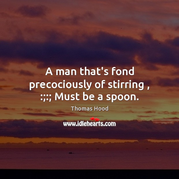 A man that's fond precociously of stirring , :;:; Must be a spoon. Thomas Hood Picture Quote