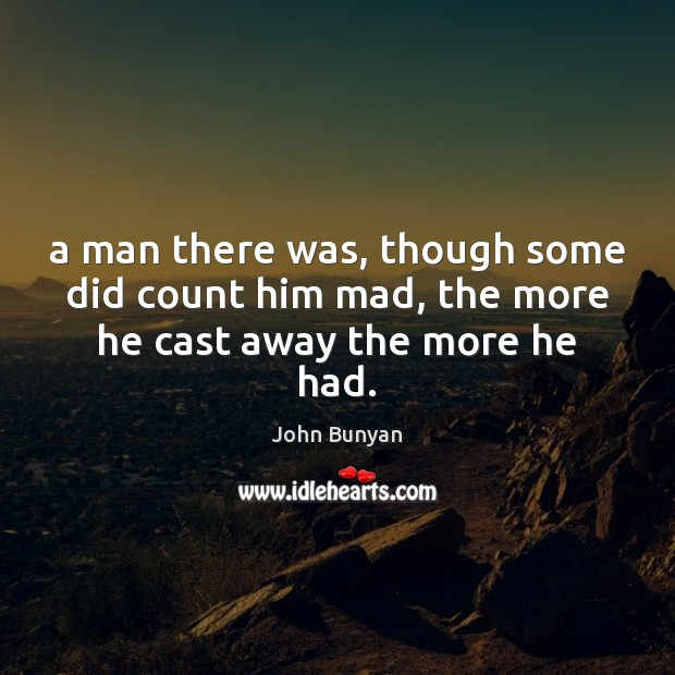 A man there was, though some did count him mad, the more he cast away the more he had. John Bunyan Picture Quote