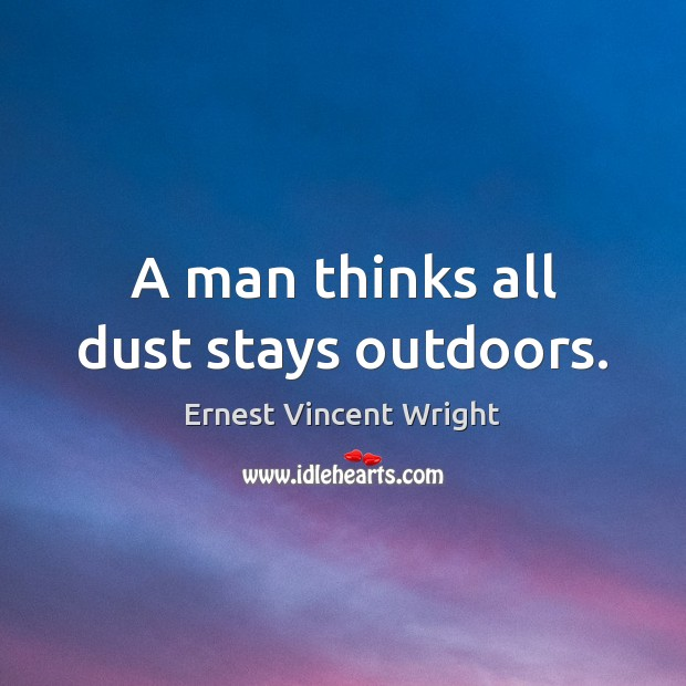 A man thinks all dust stays outdoors. Image