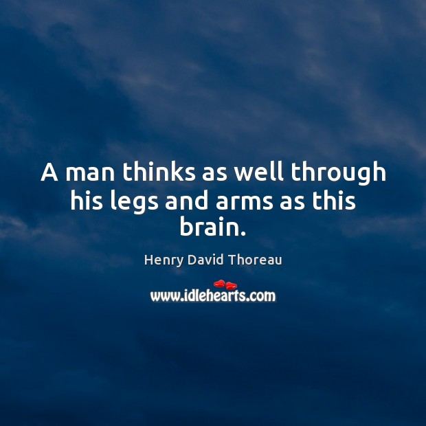A man thinks as well through his legs and arms as this brain. Image