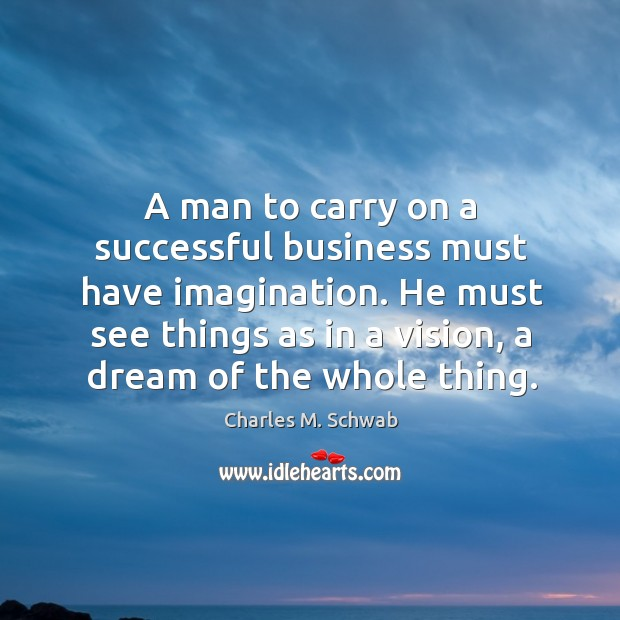 A man to carry on a successful business must have imagination. He must see things as in a vision, a dream of the whole thing. Charles M. Schwab Picture Quote