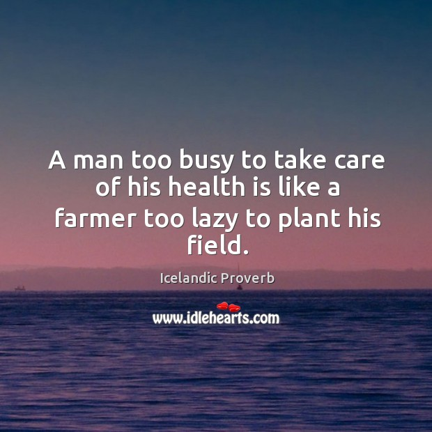 A man too busy to take care of his health is like a farmer Icelandic Proverbs Image