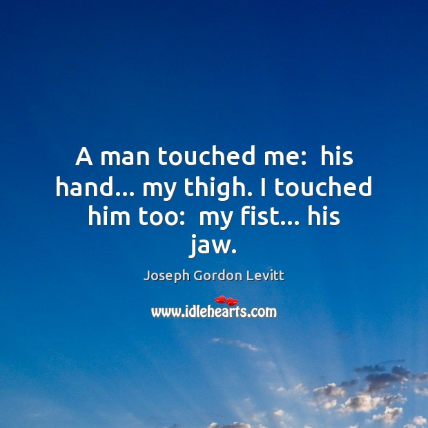 A man touched me:  his hand… my thigh. I touched him too:  my fist… his jaw. Joseph Gordon Levitt Picture Quote