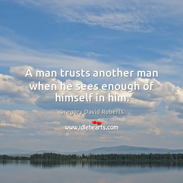 Image about A man trusts another man when he sees enough of himself in him.